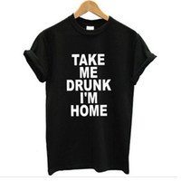 Wholesale TAKE ME DRUNK I M HOME Graphic Tshirts New Women T shirt Print Cotton Funny Casual CREW NECK Shirt Lady White Black Top Tees
