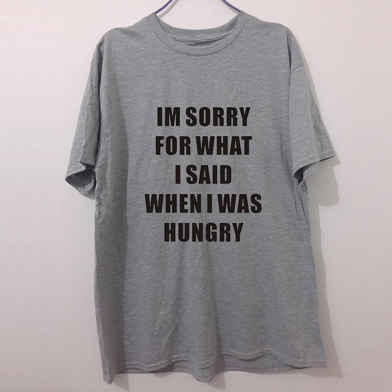 Lo siento por lo que dije cuando tenía hambre divertido regalo de cumpleaños divertida del humor de la camiseta para hombre camiseta Gran camiseta del regalo unisex