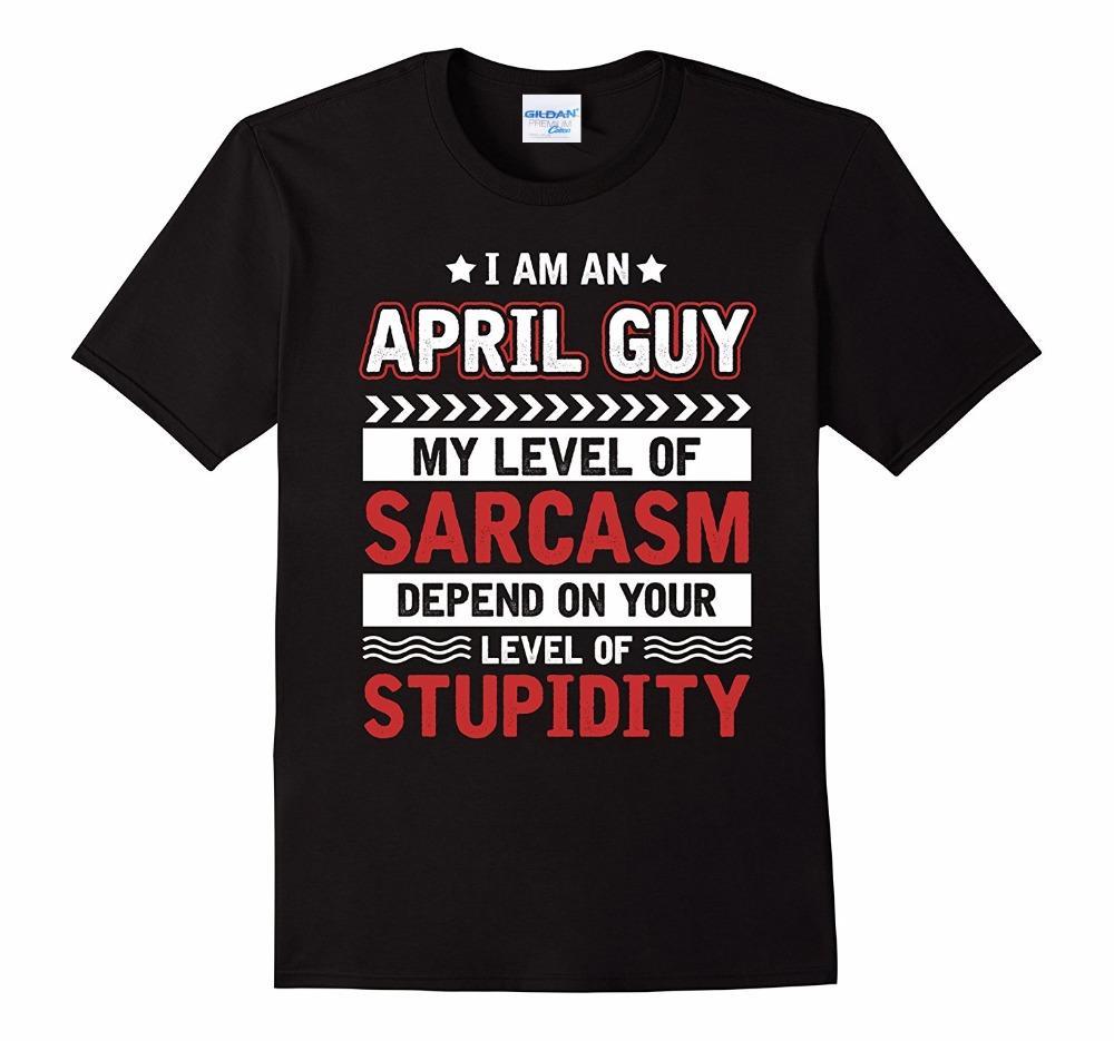 Moda I Am An abril Guy T-shirt dos homens de alta qualidade meu nível de sarcasmo depender de sua camiseta camisola