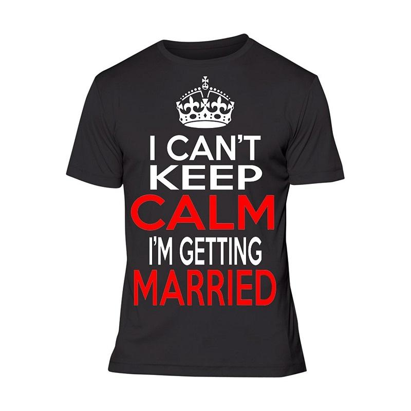 Design Custom Shirts Best Friend I Can't Keep Calm I'm Getting Married O - Neck Short Sleeve Shirts For Men