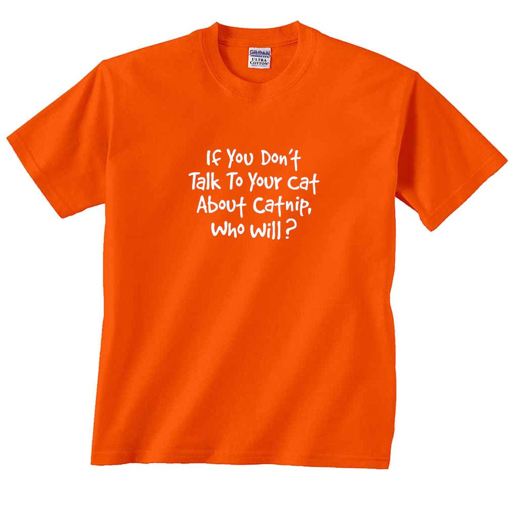 If you don/'t talk to your cat about catnip who will Funny T shirt Birthday Tee