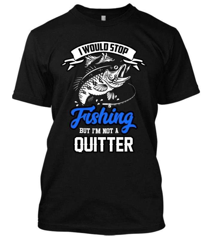 I Would Stop Fishing But I'm Not A Quitter New Men's Funny Fish Lover Tops Tee Shirt More Size And Colors