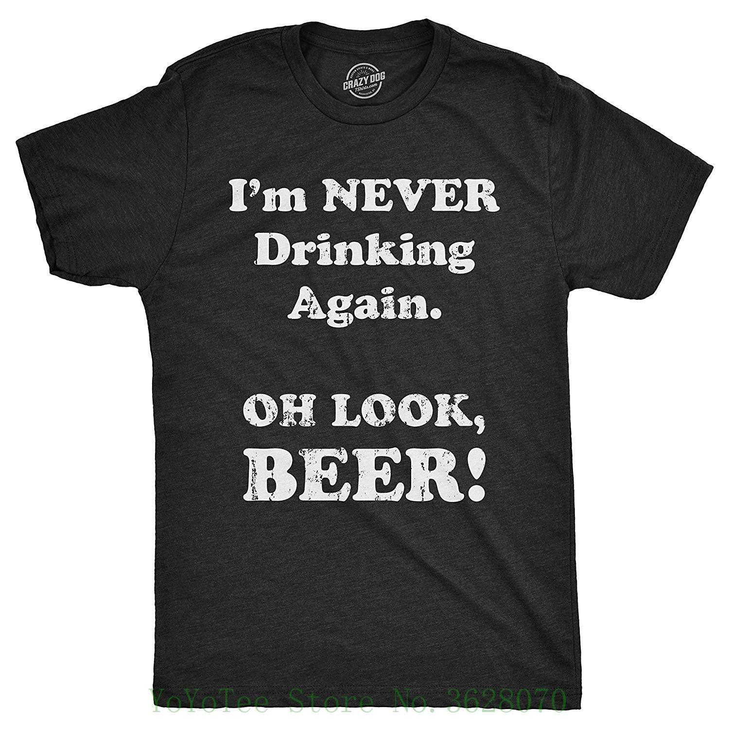 ba78f7717 Mens I Am Never Drinking Again Oh Look Beer Tshirt Funny St Patricks Day  Drinking Tee Print T Shirts Men Tees Design T Shirt Of The Day From Jie031,  ...