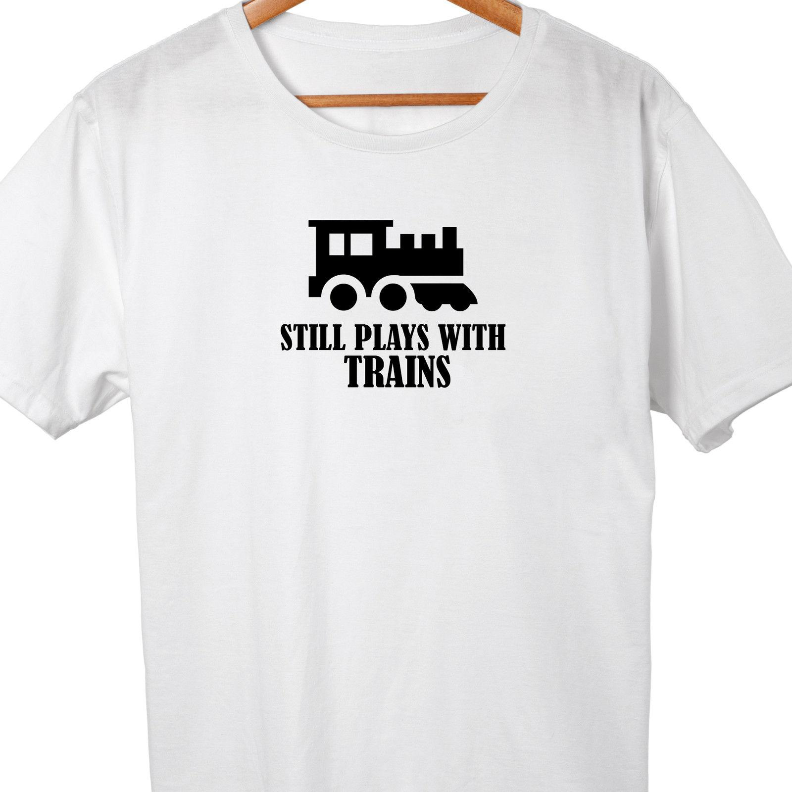Still Plays With Trains T-shirt Funny Railway Train Driver Comedy dad son  xmasFunny free shipping Unisex Casual