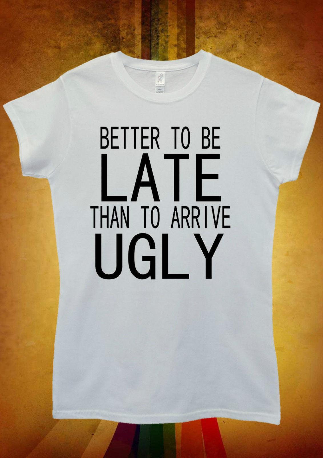 c48d0f8f2 Better To Be Late Than To Arrive Ugly Men Women Unisex T Shirt Tank Top  Vest 831 Awesome T Shirt Clever T Shirts From Yuxin002, $13.8| DHgate.Com
