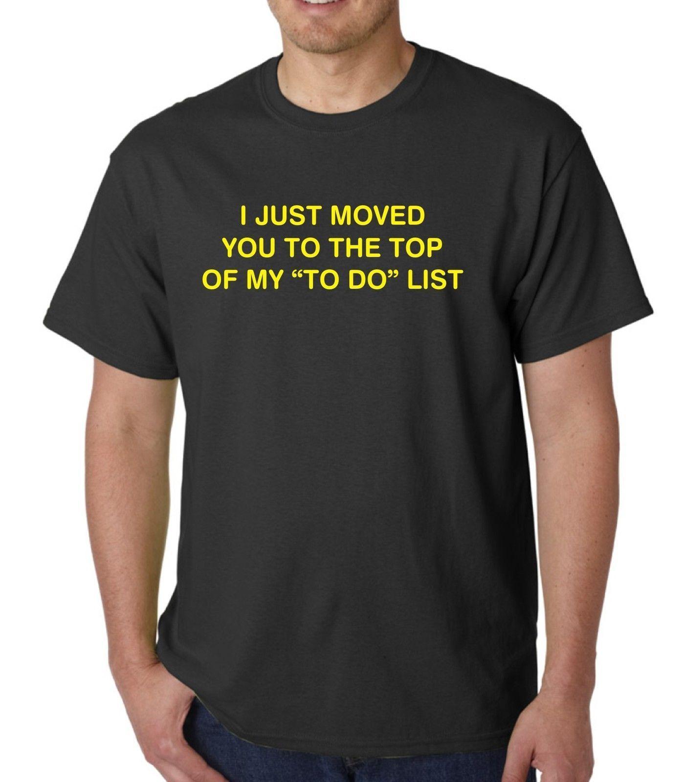 a88a7730c9d6a i just moved you to the top of my to do list t shirt hoody various colours  Mens 2018 fashion Brand T Shirt O-Neck 100%cotton T-Shirt