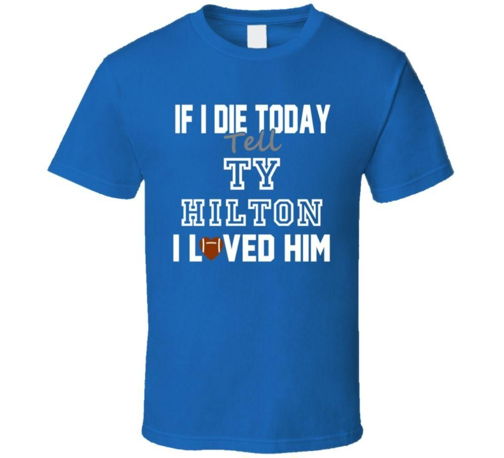 buy online 7e9a6 8bd0c If I Die Tell TY Hilton I Loved Him Indianapolis Football T Shirt