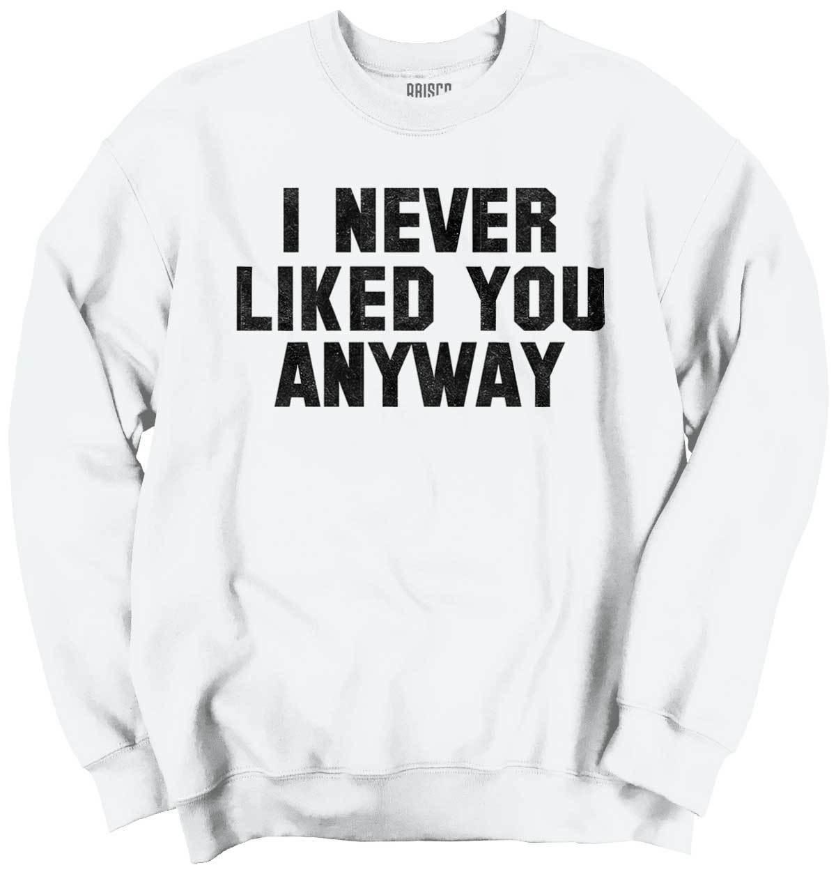 I Never Liked You Anyway Funny Rude Mean Humor Relationship Crewneck