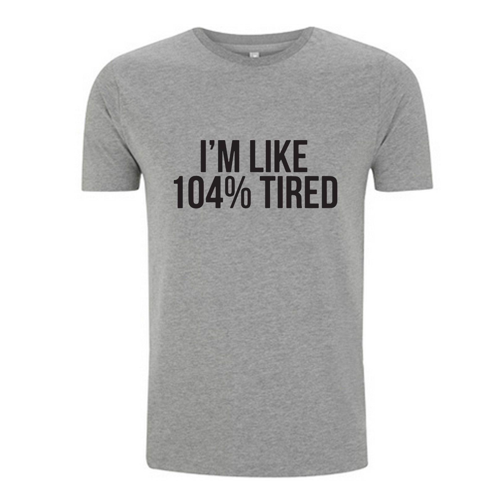 4862fcd8 IM LIKE 104% TIRED T SHIRT FUNNY SLOGAN T SHIRT TOP 100% COTTON FASHION FIT  Cool Casual Pride T Shirt Men Mens Dress Shirt Patriotic T Shirts From ...