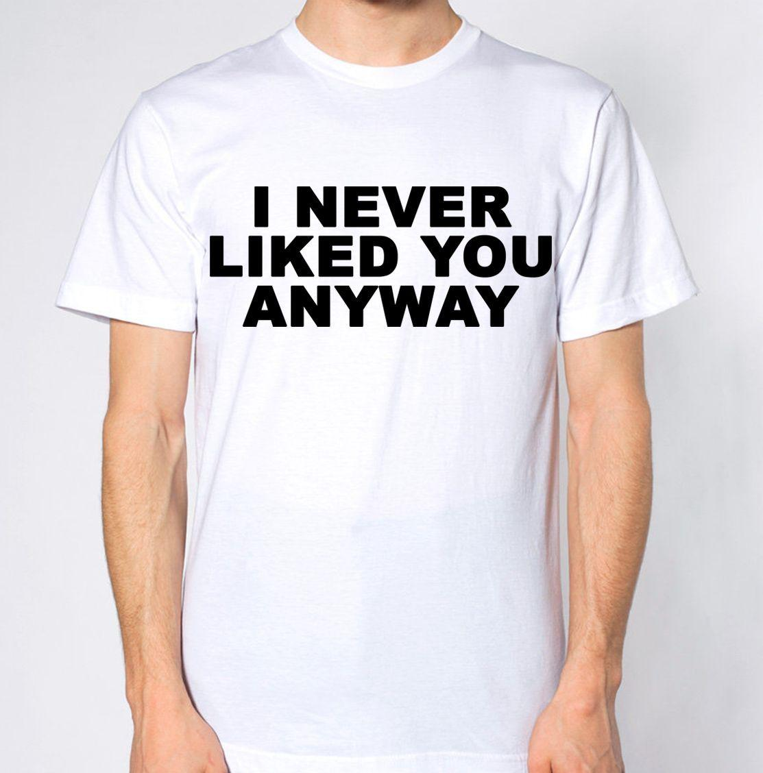I Never Liked You Anyway T Shirt Dislike People Funny Quote Awesome