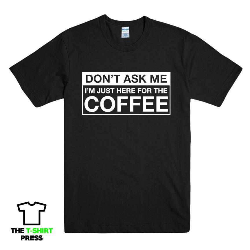 d0f82ed9 JUST HERE FOR THE COFFEE FUNNY PRINTED MENS T SHIRT CHEEKY SLOGAN NOVELTY  GIFT Funny Unisex Casual Tee Gift Great Tees Latest Designer T Shirts From  ...