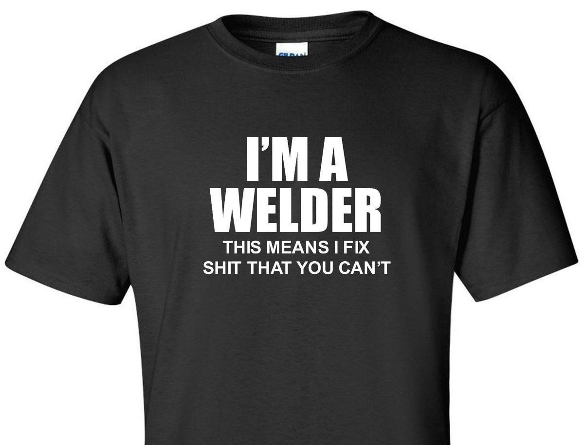 I M A WELDER T-Shirt This Means I Fix S**T You Can t Ironworker Weld Funny  Shirt