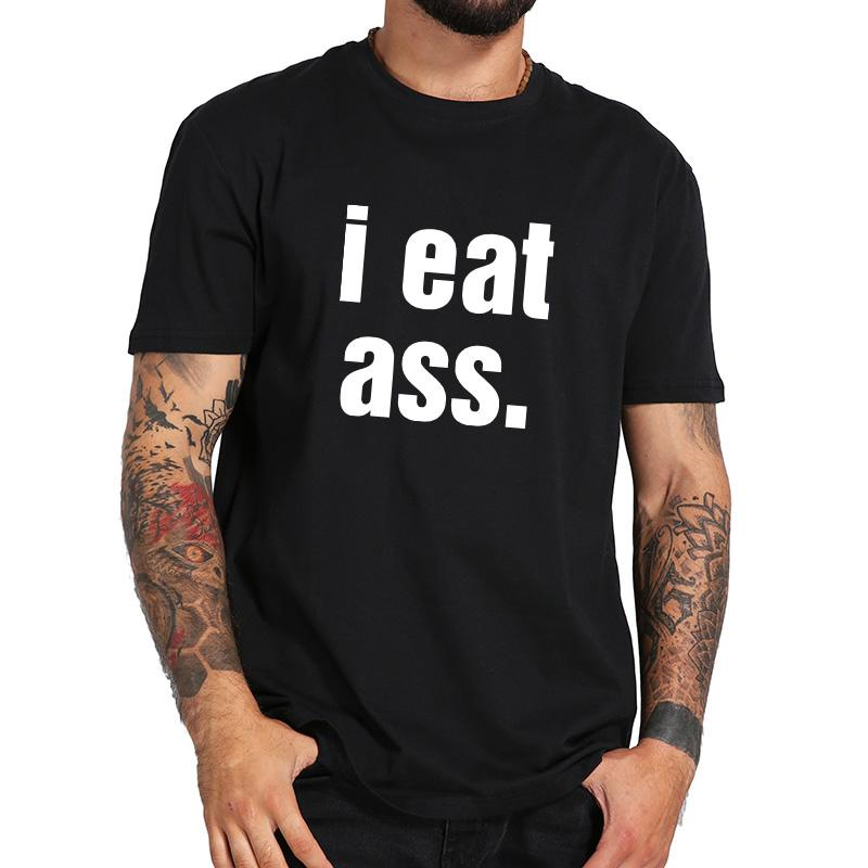 I Eat Ass T Shirt Funny Letter Print Tshirt Men High Quality Soft Cotton  Humor Joke Shirts Women EU Size T Shirts And Shirts On T Shirts From  Beenlo, ...