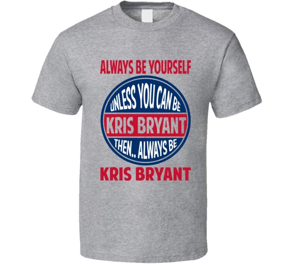 9f0980ccf Always Be Yourself Unless You Can Be Kris Bryant Chicago Baseball T Shirt  Urban T Shirts Irish T Shirts From Dizzykittenstore, $11.01| DHgate.Com