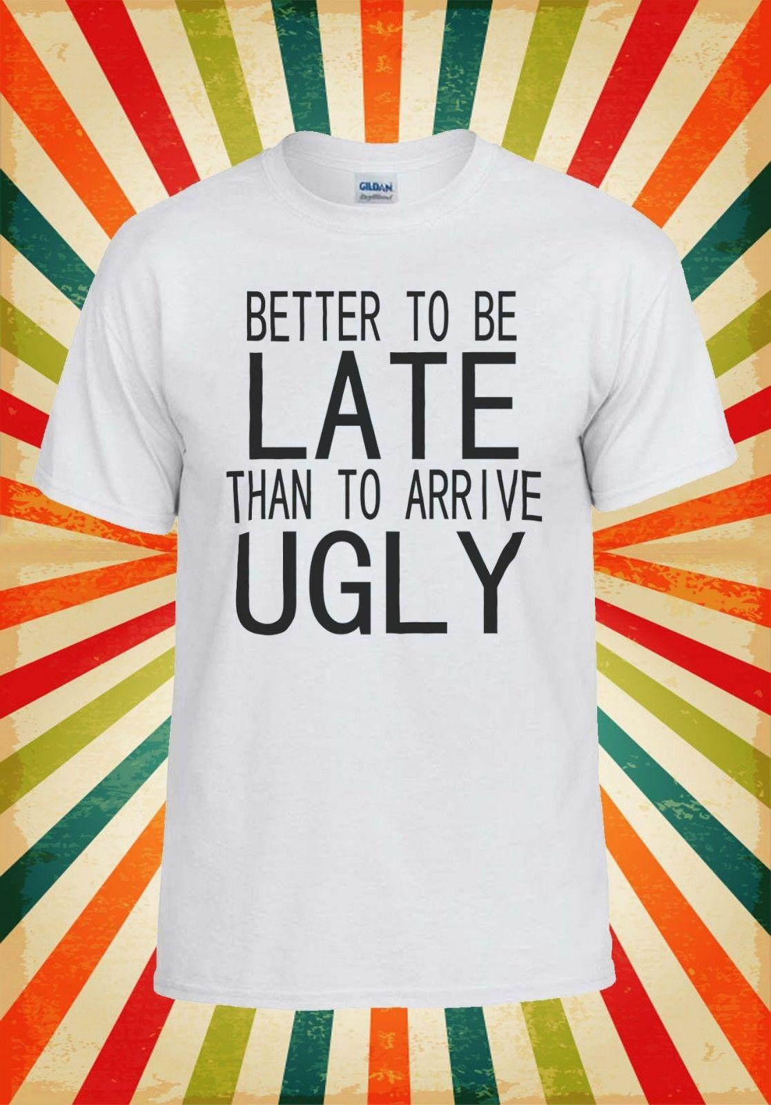 e7ae8ba2a Better To Be Late Than To Arrive Ugly Men Women Vest Tank Top Unisex T Shirt  831 Funny Tees Shirts MENS T SHIRT Printed One Day T Shirt Best Site For T  ...