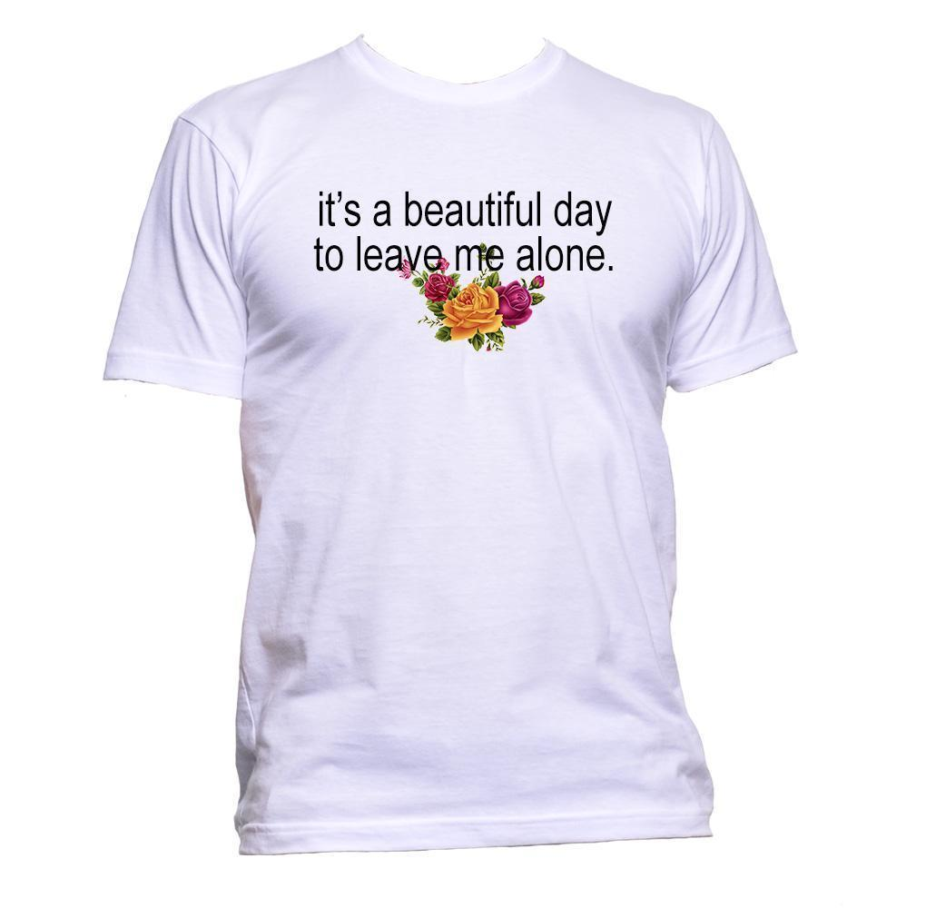 It's A Beautiful Day To Leave Me Alone With Rose T-Shirt Mens Womens Unisex  Gift