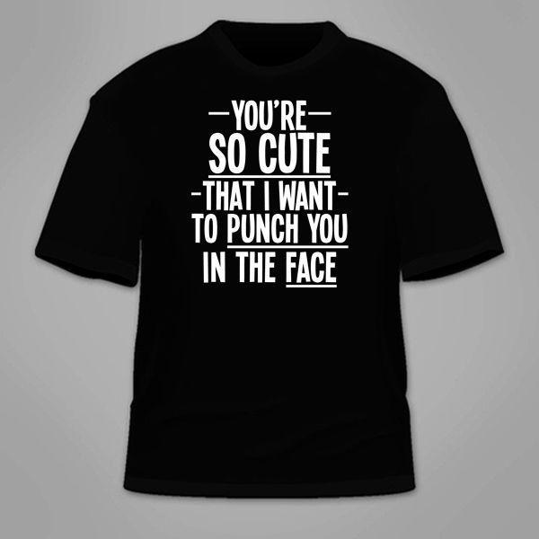 e7e432fc You're So Cute That I Want To Punch You In The Face T Shirt. Funny Nerdy  TShirt Cheap Funny T Shirts Cheap T Shirt From Tshirtbandit, $11.01|  DHgate.Com