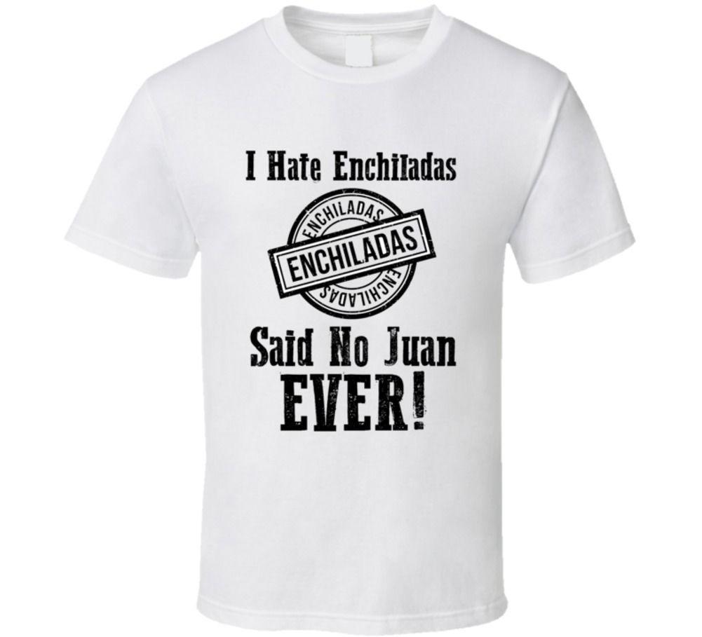 2d38a66c I Hate Enchiladas Said No Juan Ever Funny Mexican T Shirt T Shirt Designers  Business Shirt From Liguo0023, $15.53| DHgate.Com