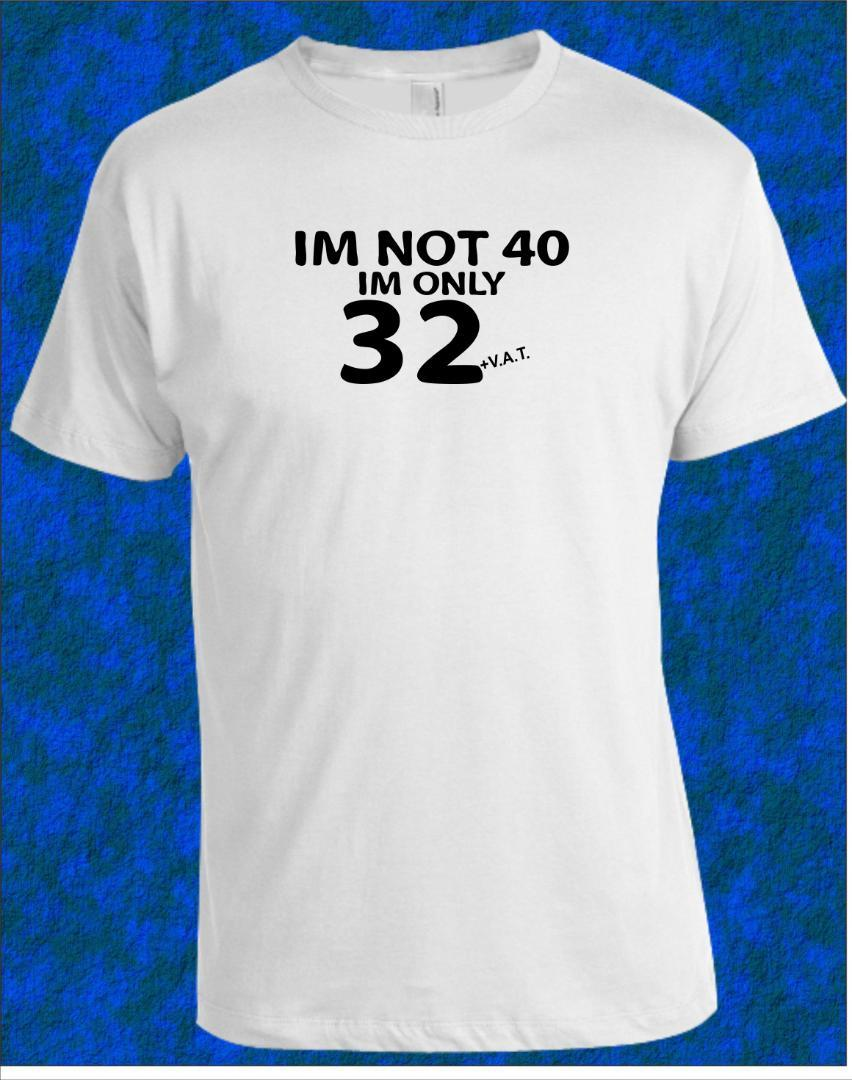 40th BIRTHDAY T Shirt Im Not 40 32 VAT Mens Womens All Ages Printed New Shirts Funny Tops Tee Unisex Crazy Designs