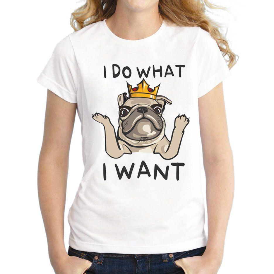 a22a87b7 Women'S Tee 2018 Newest Fashion Pug King Design I Do What I Want Women T  Shirt Short Sleeve O Neck Lady Tops Cute Lovely Girl'S Tee Shirts Shirt  Design Tees ...