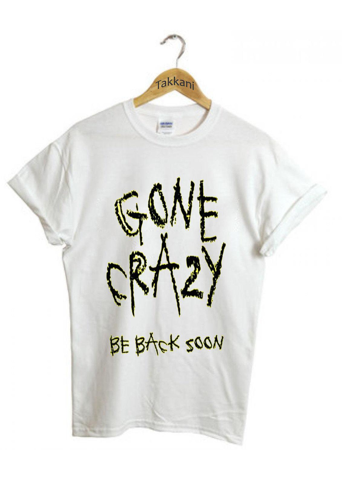 Gone Crazy Funny Birthday Gift Casual Unisex Men Women White Top T Shirt 227 Newest TeesFashion Style Tee Movie Shirts From Yp004