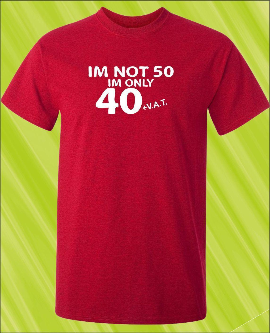 50th BIRTHDAY T Shirt IM Not 50 40 VAT Mens Womens All Ages Printed Gift Print Hip Hop Tee NEW ARRIVAL Cool Designs