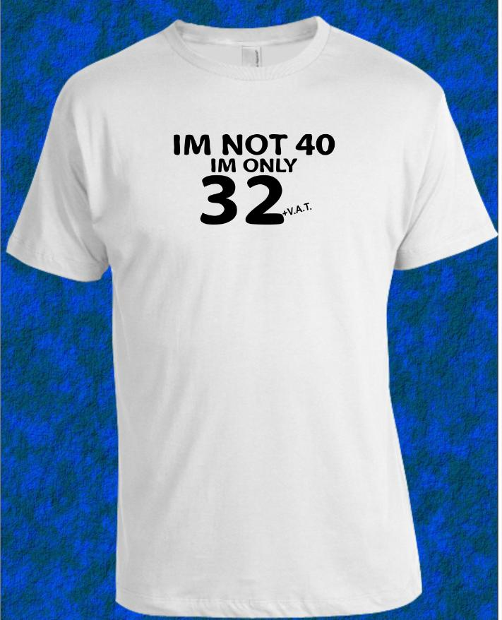 40th BIRTHDAY T Shirt IM Not 40 32 VAT Mens Womens All Ages Printed Tees Custom Jersey Tee Good Design From Teecup 1624