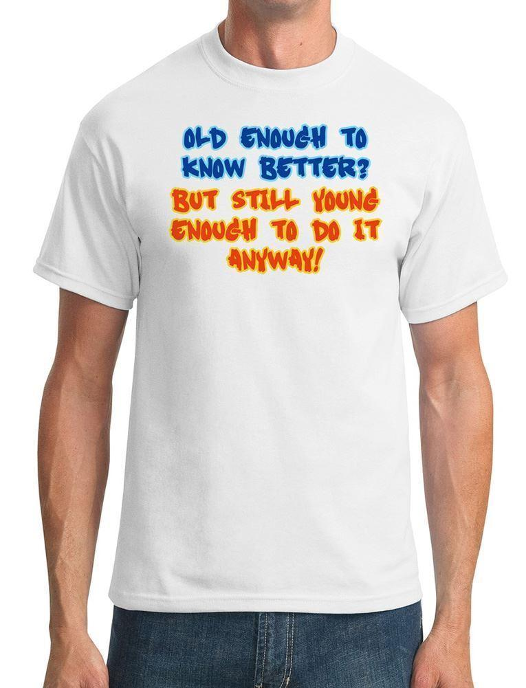343659508 Old Enough To Know Better, Young Enough To Do It Anyway Mens T Shirt Top T  Shirt Tee Shirt Online Shopping 24 Hour Tee Shirts From Teecup, $11.01|  DHgate.