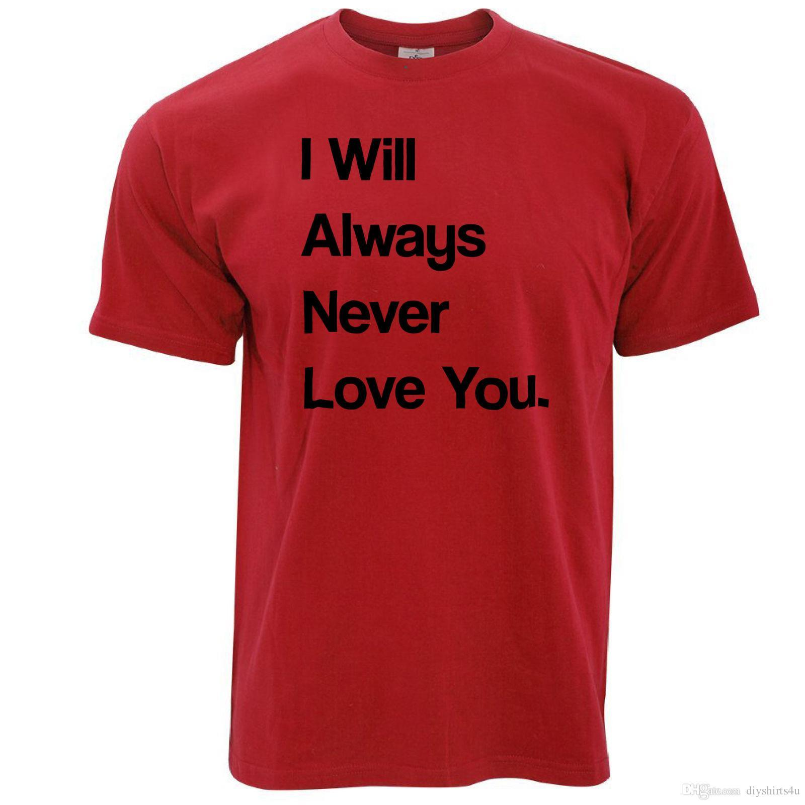 cfc2509112 Novelty T Shirt I Will Always Never Love You Sassy Valentines Couples Joke Tees  Shirt Men Short Sleeve Crewneck Cotton Plus Si Funny Ts T Shirts Buy From  ...