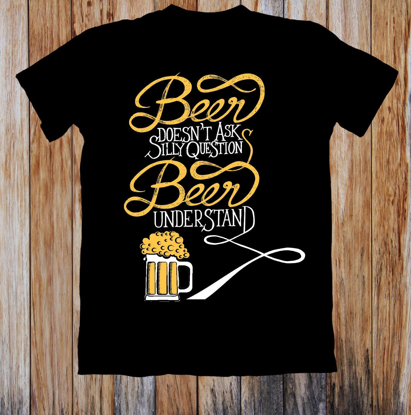 4d60b47f11 DOESN'T ASK SILLY QUESTION BEER UNDERSTAND UNISEX T-SHIRT The New Short  Sleeve T-Shirt Funny Print Men Short Sleeves 2018 New Brand