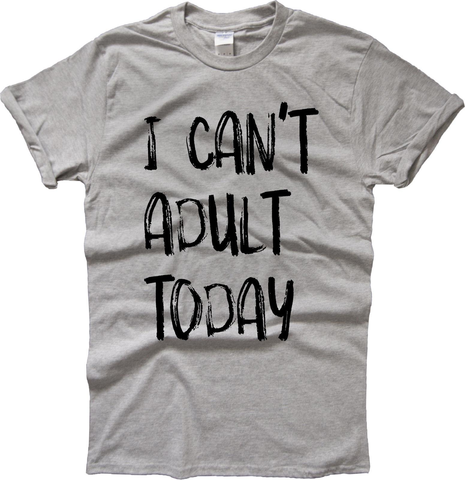 0348077ea1ad7 I CANT ADULT TODAY T-SHIRT HUMOR GROW UP URBAN CLOTHING FASHION TEE TOP  Funny free shipping Unisex Casual
