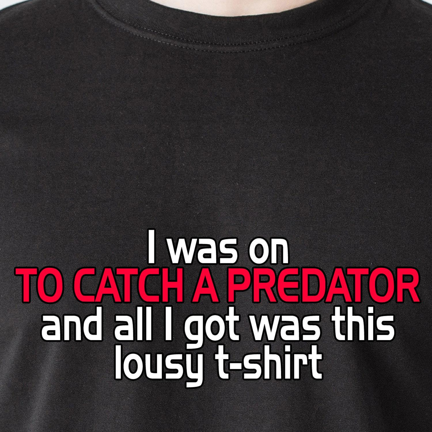 734e8ea2 I Was On TO CATCH A PREDATOR And All I Got Was This Lousy Dateline Funny T  Shirt Jersey Print T Shirt Best Funny T Shirts Really Cool T Shirts From  Sevencup ...
