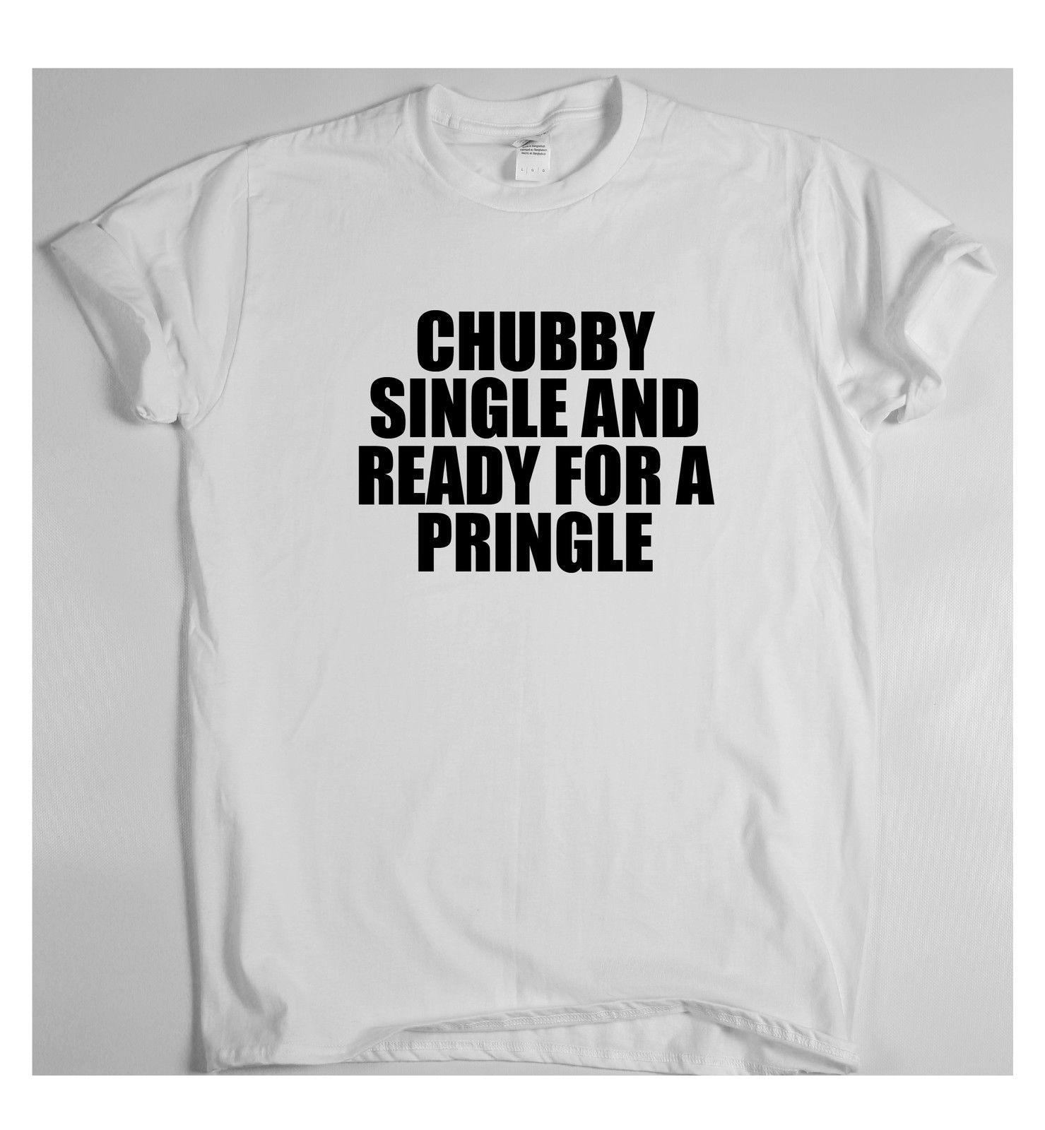 061051bf3 CHUBBY SINGLE AND READY FOR A PRINGLE T shirt men's women's tee top funny  rude Funny free shipping Unisex Casual Tshirt top