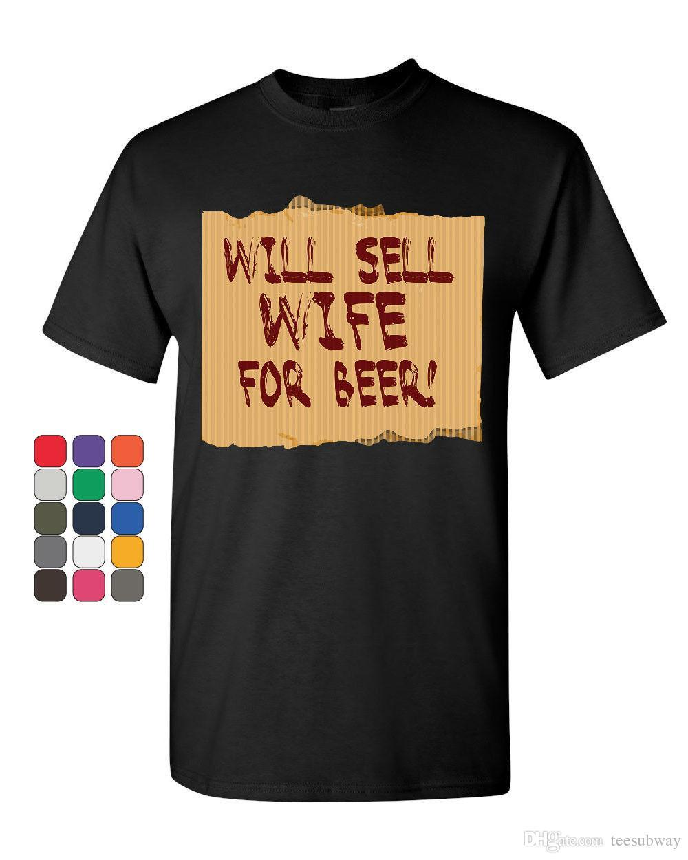 ad7aa2056 Will Sell Wife For Beer T Shirt Funny Drinking Tee Tees Shirt Men Unique  Custom Short Sleeve Plus Size Group Tshirt Cool Team Shirts Crazy Shirt  Designs ...