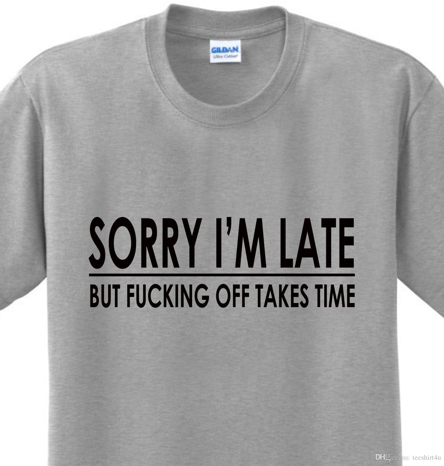 1583aa1a7 Sorry I'M Late Funny Sayings Offensive College Humor Novelty T-Shirt Any  Size T Shirt Men's Funny Short Sleeve Cotton Custom Big Size Party