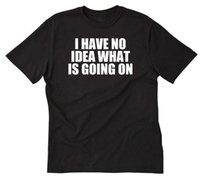 I Have No Idea What Is Going On T- shirt Funny Hilarious Tee ...