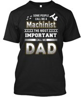 Wholesale Most Popular T Shirts - Most Important Call Me Machinist Dad - Some People A popular Tagless Tee T-Shirt