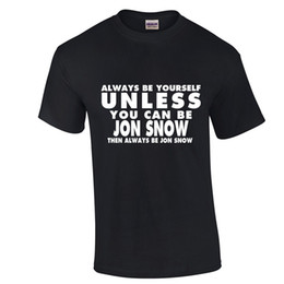 Custom Print T Shirt Cheap Australia - Always Be Yourself T-Shirt JON SNOW Funny Humor T Shirt cheap wholesale High Quality Custom Printed Hipster Short Sleeve Tops Tee