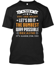 Sh Fashion UK - No Youre Right - You Are Let's Do It The Dumbest Way Wholesale Cool Casual Sleeves Cotton T-Shirt Fashion New T Shirts Tagless Tee T-Sh