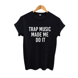 $enCountryForm.capitalKeyWord UK - Women's Tee Trap Music Made Me Do It T Shirt Hip Hop Punk Women Clothing Harajuku Women Tops Fashion Tshirt Black White Tee Shirt