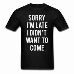 $enCountryForm.capitalKeyWord Australia - Hey Sorry Im Late I Didn'T Want To Come Youth O-Neck Simple Style T Shirt Natural Cotton Teenage Create T-Shirt Shirt