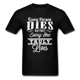 $enCountryForm.capitalKeyWord Australia - Every Person Dies But Not Everyone Truly Lives Saying Print Letter T Shirt Short Sleeve Male Men's Tops Tee Shirt Geek Light