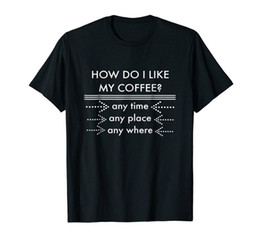 54090f5ce How Do I Like My Coffee? Any Time Any Place Any Where Black T-shirt S-3XLFunny  free shipping Unisex Casual Tshirt top