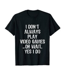Video games play online shopping - I Don t Always Play Video Games Oh Wait Yes I Do T shirt m xl us men s Tees Custom Jersey t shirt