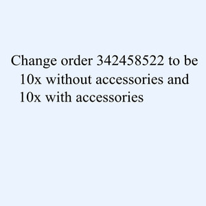 Change order 342458522 to be 10x without accessories and 10x with accessories