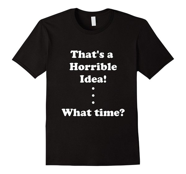 That Is A Horrible Idea What Time Thats Joke Meme T Shirt for Man Hipster O-Neck Causal Cool Tops Game T-Shirt Top Tee