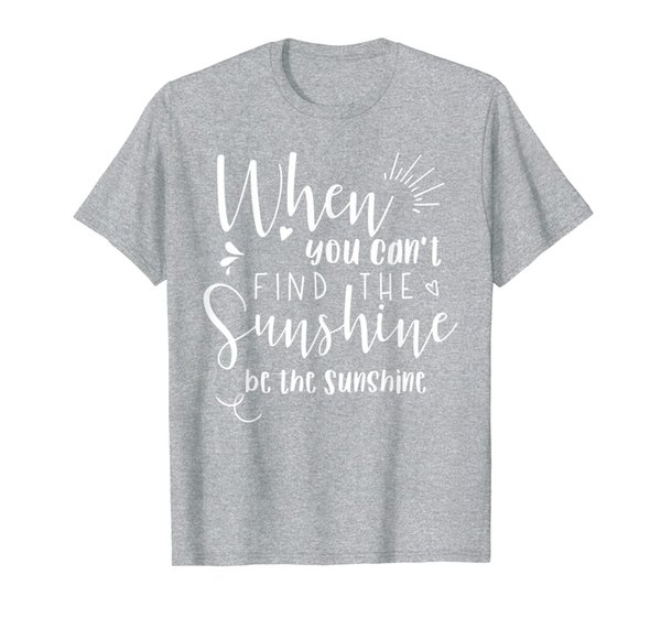 When you can't find the Sunshine be the Sunshine T-Shirt