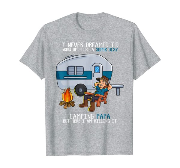 Mens I Never Dreamed I'd Grow Up To Be A Super Sexy Camping Papa T-Shirt