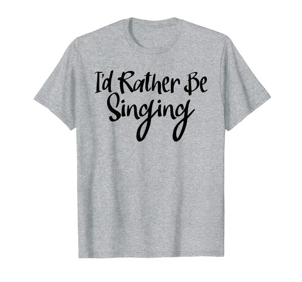 Singer Shirt I'd Rather Be Singing Tees Funny Choir Gifts