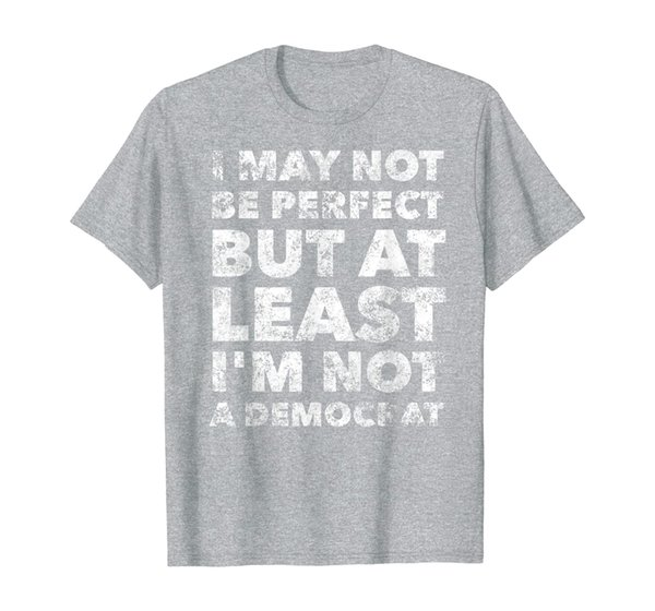 I may not be perfect but at least I'm not a democrat - funny T-Shirt